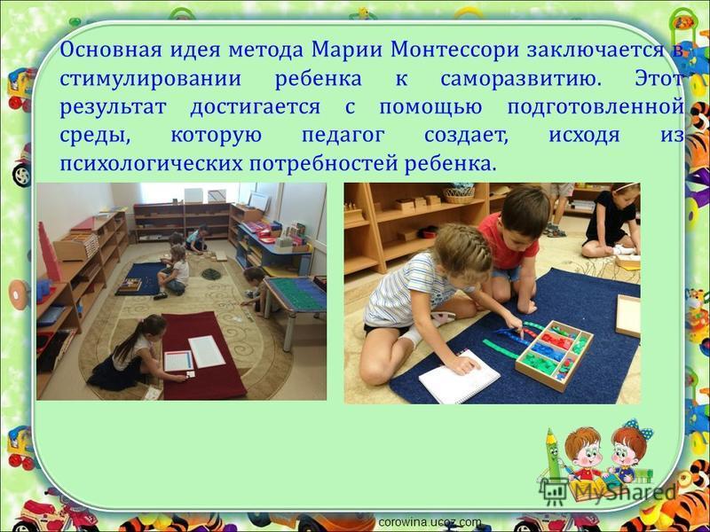 Основная идея метода Марии Монтессори заключается в стимулировании ребенка к саморазвитию. Этот результат достигается с помощью подготовленной среды, которую педагог создает, исходя из психологических потребностей ребенка. corowina.ucoz.com