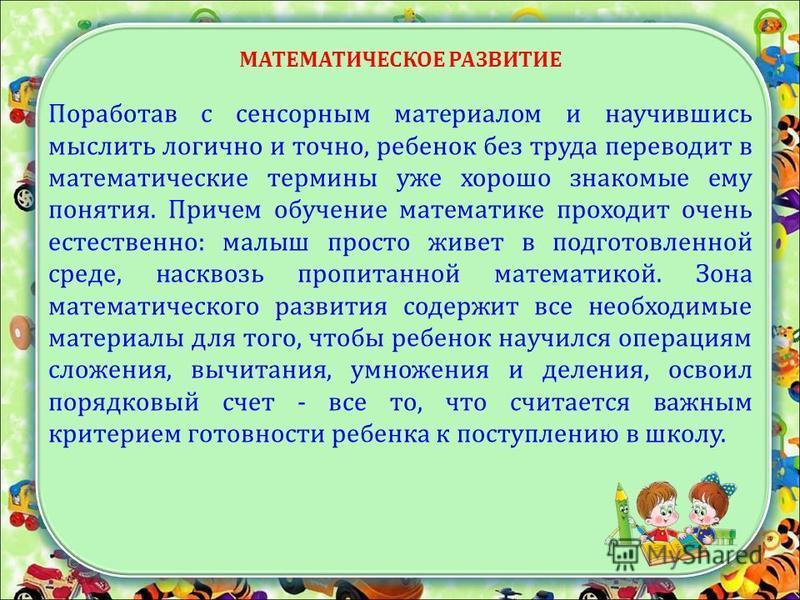 МАТЕМАТИЧЕСКОЕ РАЗВИТИЕ Поработав с сенсорным материалом и научившись мыслить логично и точно, ребенок без труда переводит в математические термины уже хорошо знакомые ему понятия. Причем обучение математике проходит очень естественно: малыш просто ж