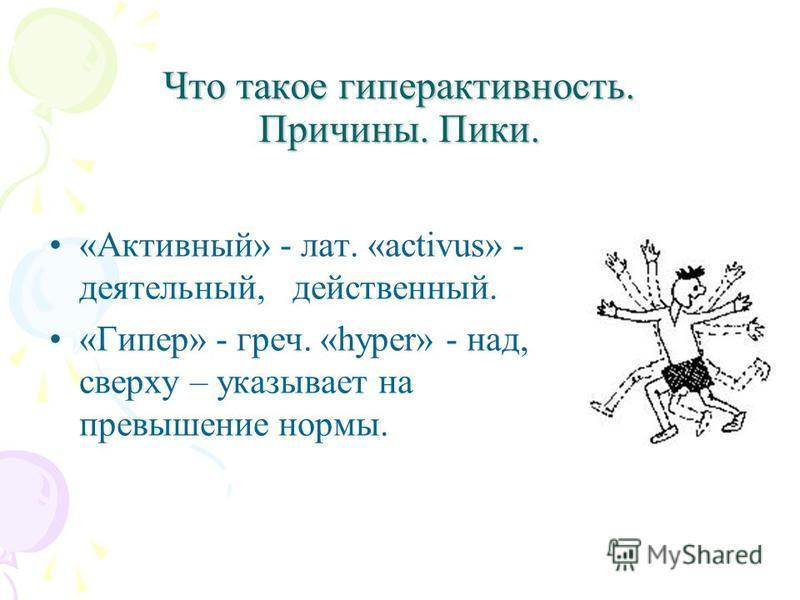Что такое гиперактивность. Причины. Пики. Что такое гиперактивность. Причины. Пики. «Активный» - лат. «activus» - деятельный, действенный. «Гипер» - греч. «hyper» - над, сверху – указывает на превышение нормы.