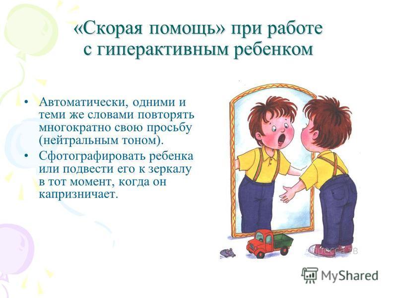 «Скорая помощь» при работе с гиперактивным ребенком Автоматически, одними и теми же словами повторять многократно свою просьбу (нейтральным тоном). Сфотографировать ребенка или подвести его к зеркалу в тот момент, когда он капризничает.