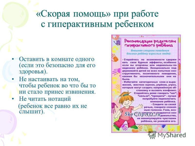 «Скорая помощь» при работе с гиперактивным ребенком Оставить в комнате одного (если это безопасно для его здоровья). Не настаивать на том, чтобы ребенок во что бы то ни стало принес извинения. Не читать нотаций (ребенок все равно их не слышит).