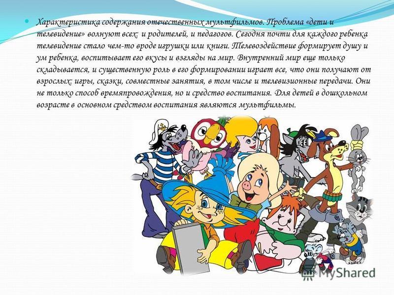 Характеристика содержания отечественных мультфильмов. Проблема «дети и телевидение» волнуют всех: и родителей, и педагогов. Сегодня почти для каждого ребенка телевидение стало чем-то вроде игрушки или книги. Телевоздействие формирует душу и ум ребенк