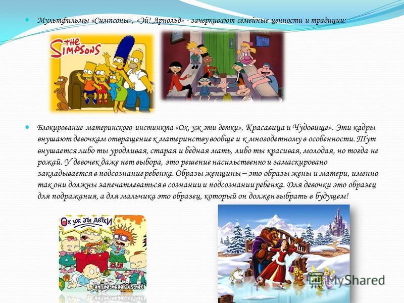 Мультфильмы «Симпсоны», «Эй! Арнольд» - зачеркивают семейные ценности и традиции: Блокирование материнского инстинкта «Ох, уж эти детки», Красавица и Чудовище». Эти кадры внушают девочкам отвращение к материнству вообще и к многодетному в особенности