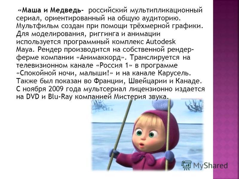 «Маша и Медведь- российский мультипликационный сериал, ориентированный на общую аудиторию. Мультфильм создан при помощи трёхмерной графики. Для моделирования, риггинга и анимации используется программный комплекс Autodesk Maya. Рендер производится на