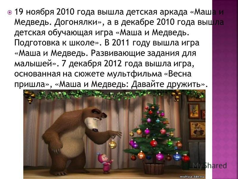 19 ноября 2010 года вышла детская аркада «Маша и Медведь. Догонялки», а в декабре 2010 года вышла детская обучающая игра «Маша и Медведь. Подготовка к школе». В 2011 году вышла игра «Маша и Медведь. Развивающие задания для малышей». 7 декабря 2012 го