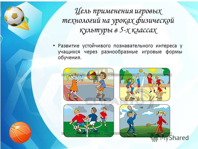 Цель применения игровых технологий на уроках физической культуры в 5-х классах Развитие устойчивого познавательного интереса у учащихся через разнообразные игровые формы обучения.