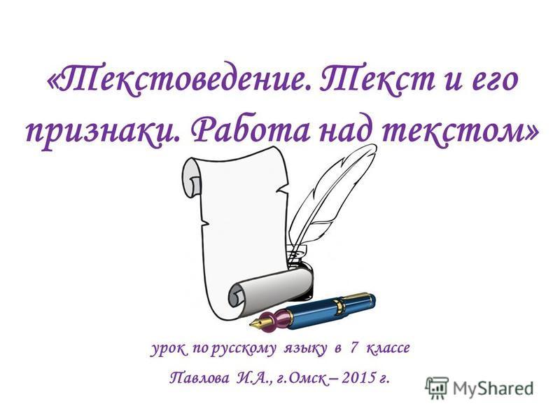 урок по русскому языку в 7 классе Павлова И.А., г.Омск – 2015 г. «Текстоведение. Текст и его признаки. Работа над текстом»