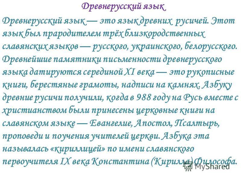 Древнерусский язык Древнерусский язык это язык древних русичей. Этот язык был прародителем трёх близкородственных славянских языков русского, украинского, белорусского. Древнейшие памятники письменности древнерусского языка датируются серединой XI ве