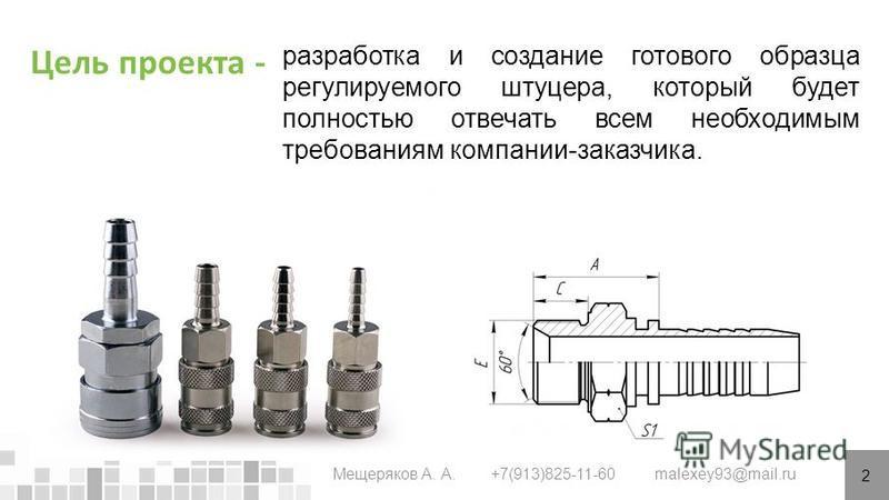 Цель проекта - 2 Мещеряков А. А. +7(913)825-11-60 malexey93@mail.ru разработка и создание готового образца регулируемого штуцера, который будет полностью отвечать всем необходимым требованиям компании-заказчика.