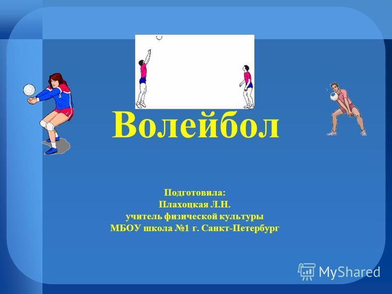 Волейбол Подготовила: Плахоцкая Л.Н. учитель физической культуры МБОУ школа 1 г. Санкт-Петербург