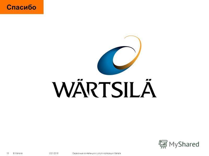 © Wärtsilä Спасибо 2/21/2016 Cервисные компетенции и услуги корпорации Wartsila 15