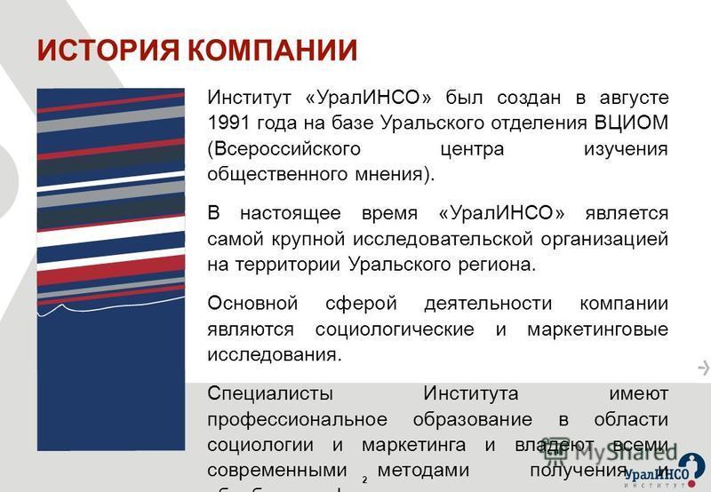 2 Институт «УралИНСО» был создан в августе 1991 года на базе Уральского отделения ВЦИОМ (Всероссийского центра изучения общественного мнения). В настоящее время «УралИНСО» является самой крупной исследовательской организацией на территории Уральского