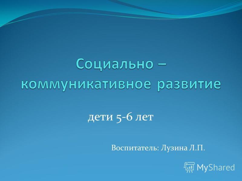 дети 5-6 лет Воспитатель: Лузина Л.П.