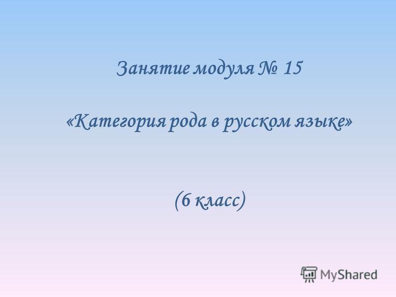Занятие модуля 15 «Категория рода в русском языке» (6 класс)