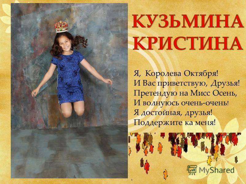 Я, Королева Октября! И Вас приветствую, Друзья! Претендую на Мисс Осень, И волнуюсь очень-очень ! Я достойная, друзья! Поддержите ка меня!
