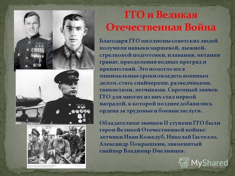 Благодаря ГТО миллионы советских людей получили навыки маршевой, лыжной, стрелковой подготовки, плавания, метания гранат, преодоления водных преград и препятствий. Это помогло им в минимальные сроки овладеть военным делом, стать снайперами, разведчик