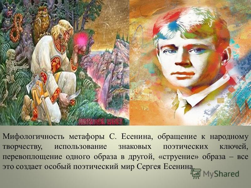 Мифологичность метафоры С. Есенина, обращение к народному творчеству, использование знаковых поэтических ключей, перевоплощение одного образа в другой, «строение» образа – все это создает особый поэтический мир Сергея Есенина.