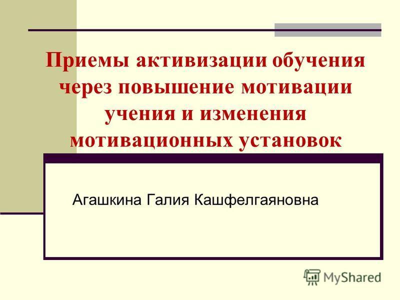 Приемы активизации обучения через повышение мотивации учения и изменения мотивационных установок Агашкина Галия Кашфелгаяновна