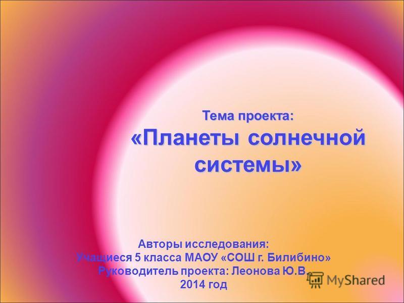 Тема проекта: «Планеты солнечной системы» Авторы исследования: Учащиеся 5 класса МАОУ «СОШ г. Билибино» Руководитель проекта: Леонова Ю.В. 2014 год
