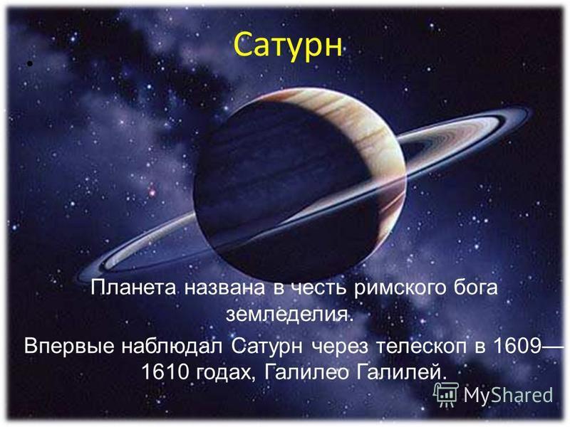 Планета названа в честь римского бога земледелия. Впервые наблюдал Сатурн через телескоп в 1609 1610 годах, Галилео Галилей. Сатурн