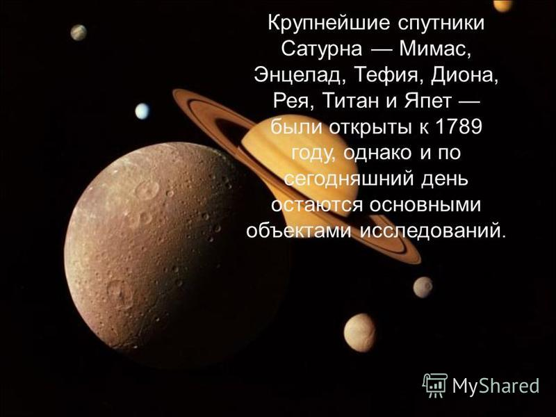 Крупнейшие спутники Сатурна Мимас, Энцелад, Тефия, Диона, Рея, Титан и Япет были открыты к 1789 году, однако и по сегодняшний день остаются основными объектами исследований.