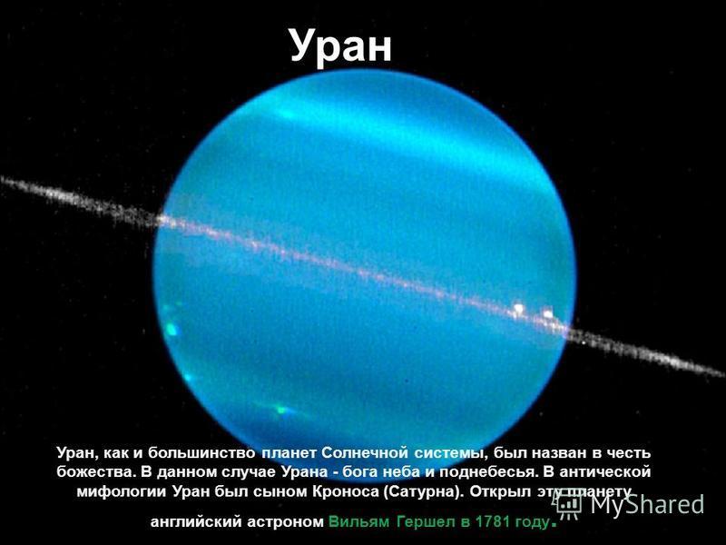 Уран Уран, как и большинство планет Солнечной системы, был назван в честь божества. В данном случае Урана - бога неба и поднебесья. В антической мифологии Уран был сыном Кроноса (Сатурна). Открыл эту планету английский астроном Вильям Гершел в 1781 г
