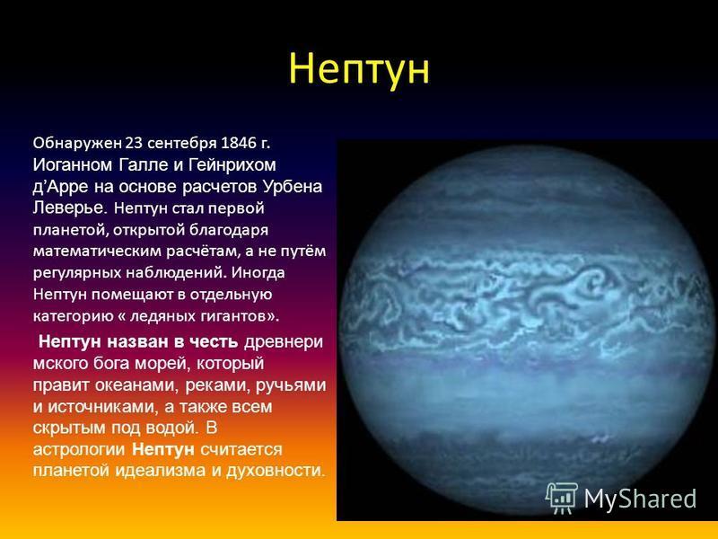Нептун Обнаружен 23 сентября 1846 г. Иоганном Галле и Гейнрихом д Арре на основе расчетов Урбена Леверье. Нептун стал первой планетой, открытой благодаря математическим расчётам, а не путём регулярных наблюдений. Иногда Нептун помещают в отдельную ка