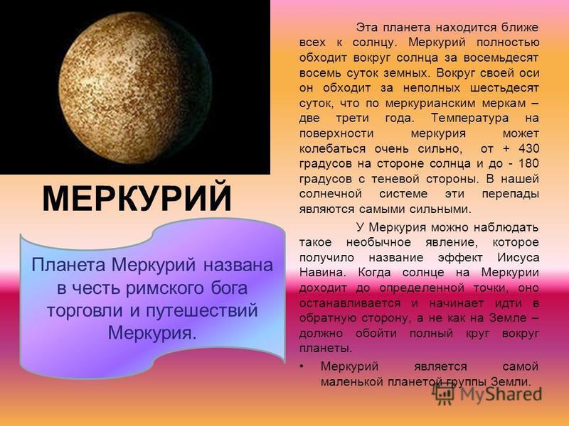 МЕРКУРИЙ Эта планета находится ближе всех к солнцу. Меркурий полностью обходит вокруг солнца за восемьдесят восемь суток земных. Вокруг своей оси он обходит за неполных шестьдесят суток, что по меркурианским меркам – две трети года. Температура на по