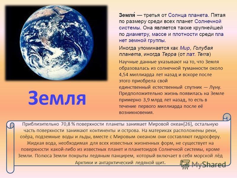 Земля Земля́ третья от Солнца планета. Пятая по размеру среди всех планет Солнечной системы. Она является также крупнейшей по диаметру, массе и плотности среди планет земной группы. Иногда упоминается как Мир, Голубая планета, иногда Терра (от лат. T