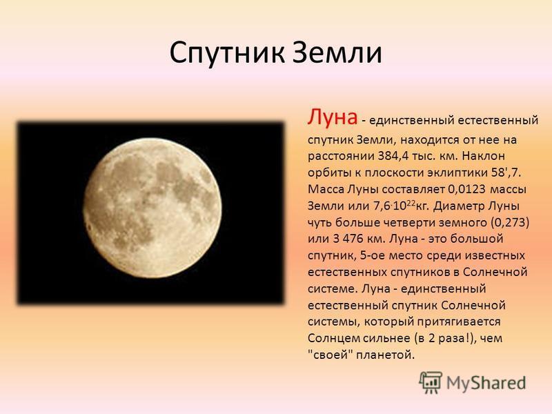 Спутник Земли Луна - единственный естественный спутник Земли, находится от нее на расстоянии 384,4 тыс. км. Наклон орбиты к плоскости эклиптики 58',7. Масса Луны составляет 0,0123 массы Земли или 7,6. 10 22 кг. Диаметр Луны чуть больше четверти земно