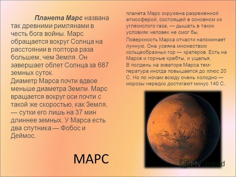 МАРС Планета Марс названа так древними римлянами в честь бога войны. Марс обращается вокруг Солнца на расстоянии в полтора раза большем, чем Земля. Он завершает облет Солнца за 687 земных суток. Диаметр Марса почти вдвое меньше диаметра Земли. Марс в