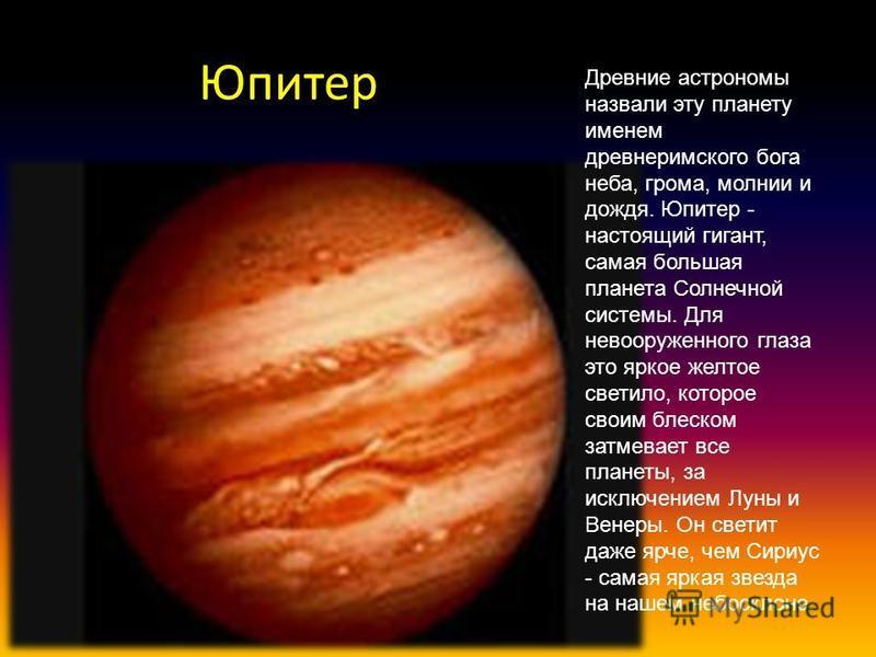 Юпитер Древние астрономы назвали эту планету именем древнеримского бога неба, грома, молнии и дождя. Юпитер - настоящий гигант, самая большая планета Солнечной системы. Для невооруженного глаза это яркое желтое светило, которое своим блеском затмевае