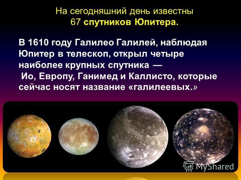 На сегодняшний день известны 67 спутников Юпитера. В 1610 году Галилео Галилей, наблюдая Юпитер в телескоп, открыл четыре наиболее крупных спутника Ио, Европу, Ганимед и Каллисто, которые сейчас носят название «галилеевых.»