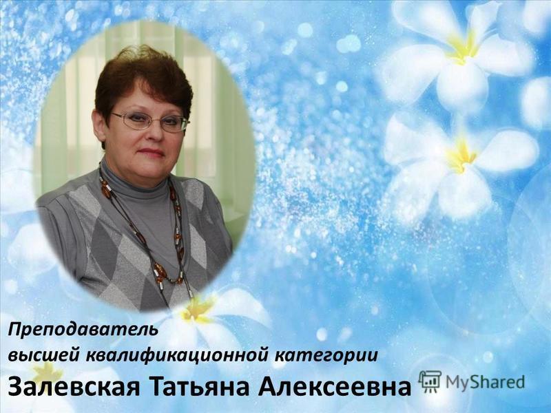 Преподаватель высшей квалификационной категории Залевская Татьяна Алексеевна