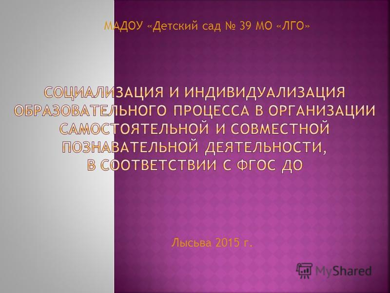 Лысьва 2015 г. МАДОУ «Детский сад 39 МО «ЛГО»
