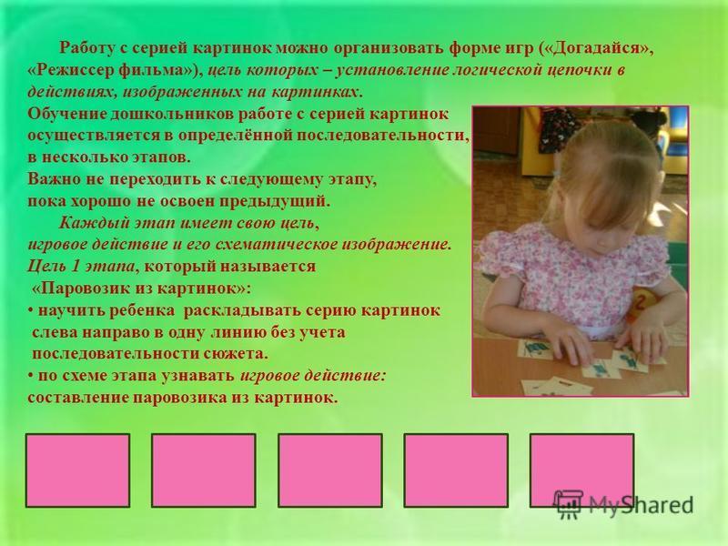 Работу с серией картинок можно организовать форме игр (« Догадайся », « Режиссер фильма »), цель которых – установление логической цепочки в действиях, изображенных на картинках. Обучение дошкольников работе с серией картинок осуществляется в определ
