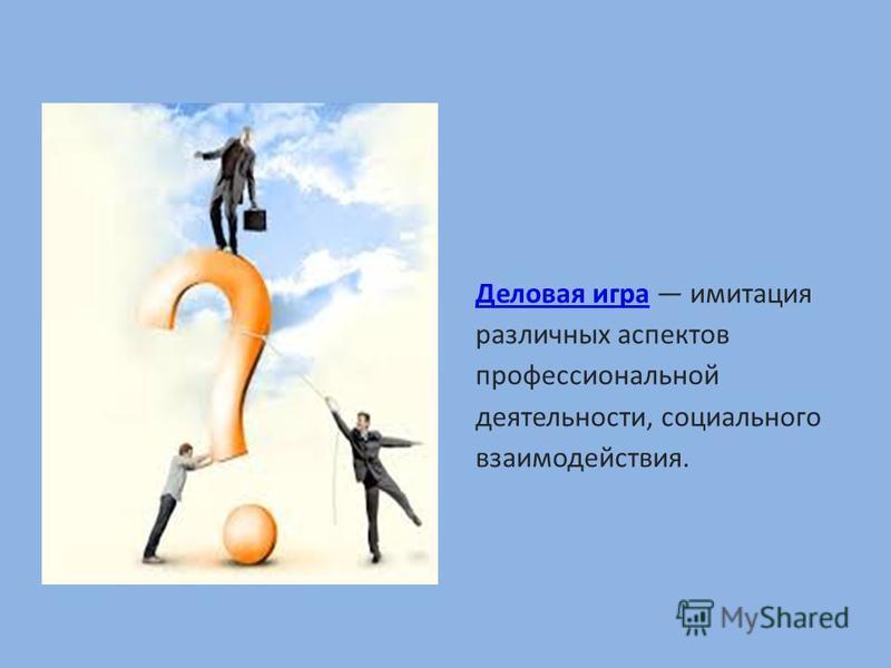 Деловая игра Деловая игра имитация различных аспектов профессиональной деятельности, социального взаимодействия.