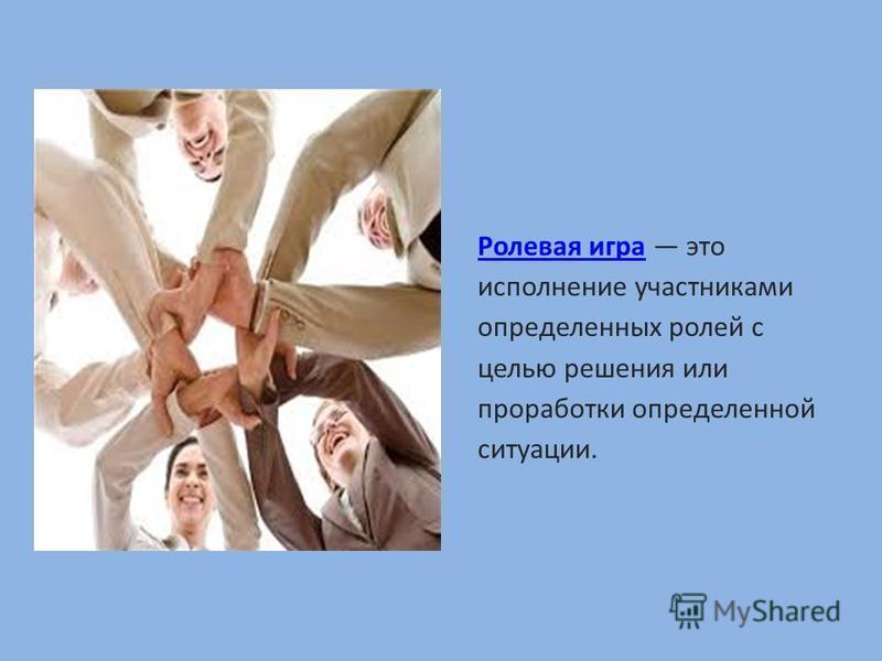 Ролевая игра Ролевая игра это исполнение участниками определенных ролей с целью решения или проработки определенной ситуации.