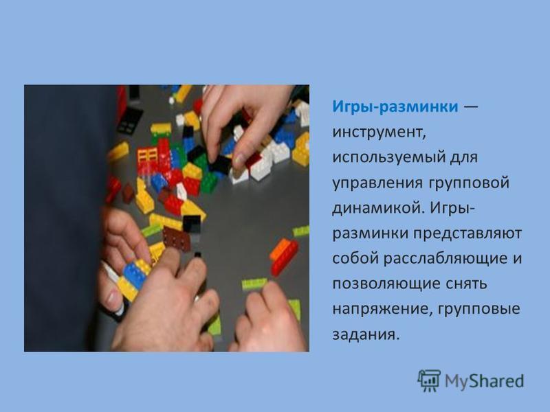 Игры-разминки инструмент, используемый для управления групповой динамикой. Игры- разминки представляют собой расслабляющие и позволяющие снять напряжение, групповые задания.