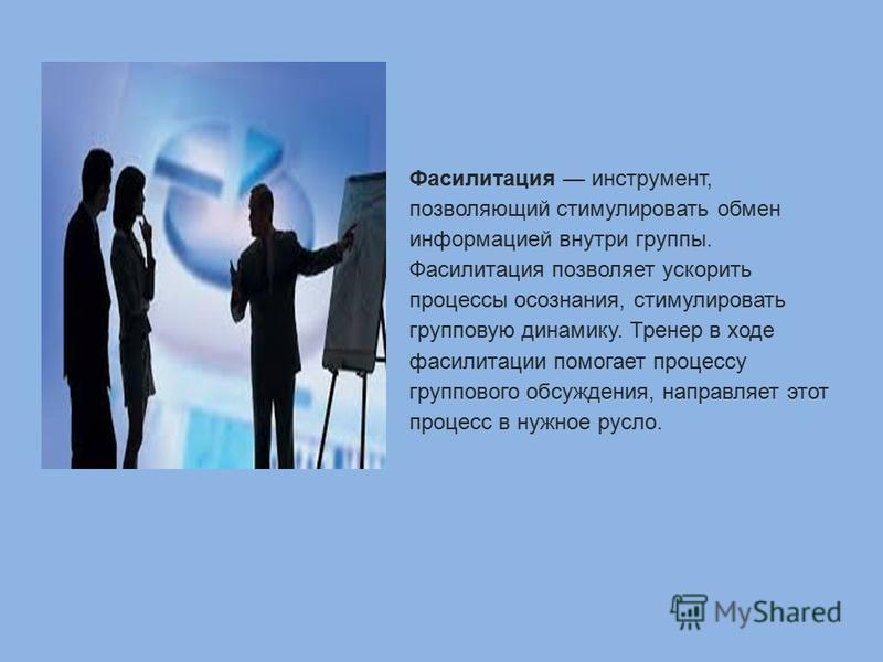 Фасилитация инструмент, позволяющий стимулировать обмен информацией внутри группы. Фасилитация позволяет ускорить процессы осознания, стимулировать групповую динамику. Тренер в ходе фасилитации помогает процессу группового обсуждения, направляет этот