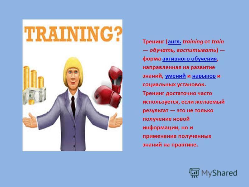 Тренинг (англ. training от train обучать, воспитывать) форма активного обучения, направленная на развитие знаний, умений и навыков и социальных установок. Тренинг достаточно часто используется, если желаемый результат это не только получение новой ин