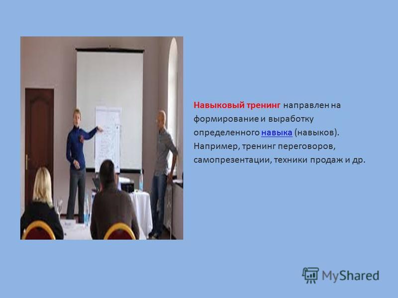 Навыковый тренинг направлен на формирование и выработку определенного навыка (навыков). Например, тренинг переговоров, самопрезентации, техники продаж и др.навыка