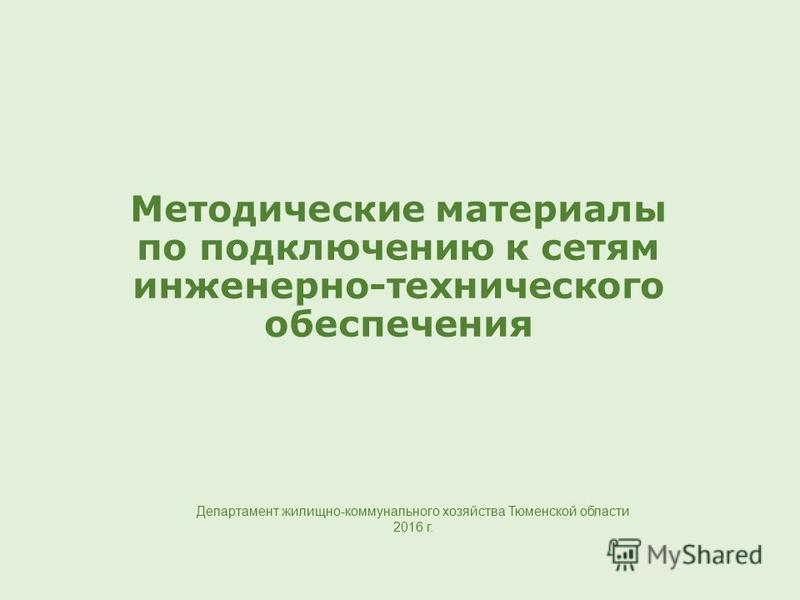 Методические материалы по подключению к сетям инженерно-технического обеспечения Департамент жилищно-коммунального хозяйства Тюменской области 2016 г.