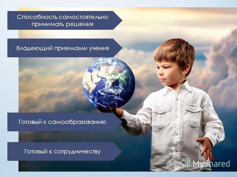 Способность самостоятельно принимать решения Владеющий приемами учения Готовый к самообразованию Готовый к сотрудничеству