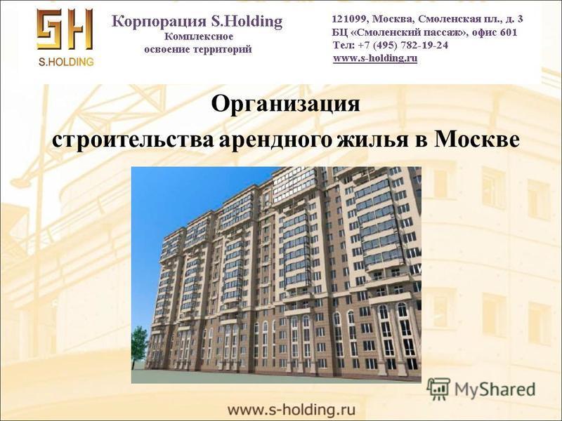 Организация строительства арендного жилья в Москве 121099, Москва, Смоленская пл., д. 3 БЦ «Смоленский пассаж», офис 601 +7 (495) 782-19-24 e-mail: info@s-holding.ruinfo@s-holding.ru