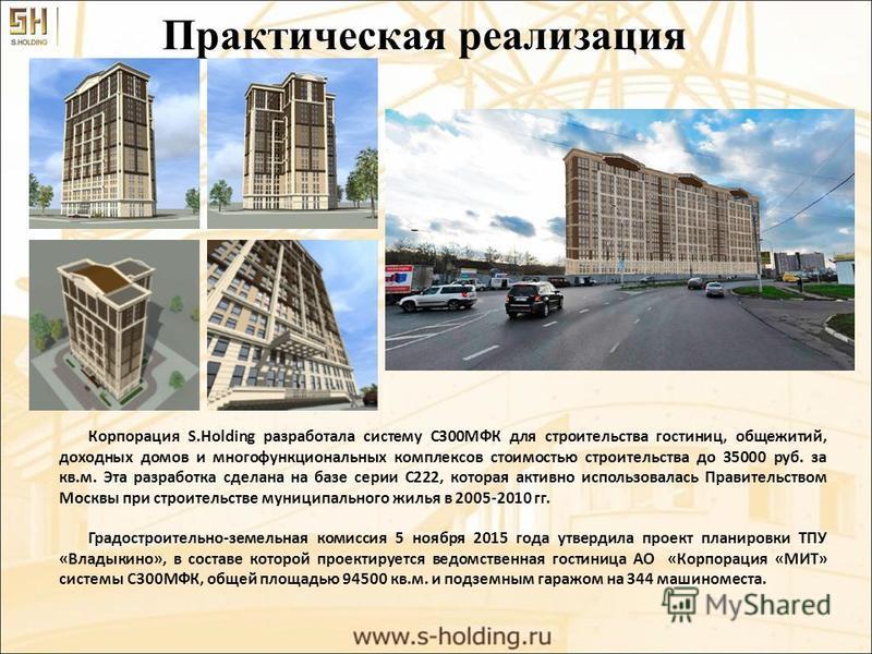 Практическая реализация Корпорация S.Holding разработала систему С300МФК для строительства гостиниц, общежитий, доходных домов и многофункциональных комплексов стоимостью строительства до 35000 руб. за кв.м. Эта разработка сделана на базе серии С222,