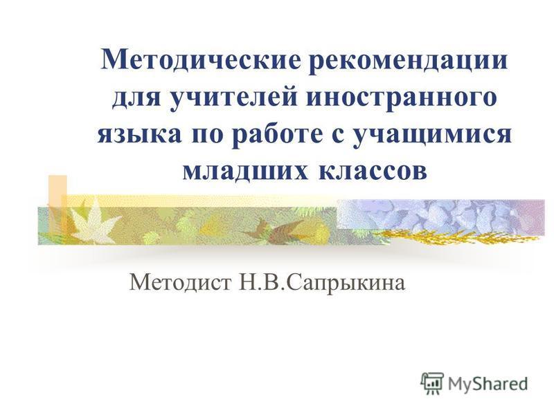 Методические рекомендации для учителей иностранного языка по работе с учащимися младших классов Методист Н.В.Сапрыкина
