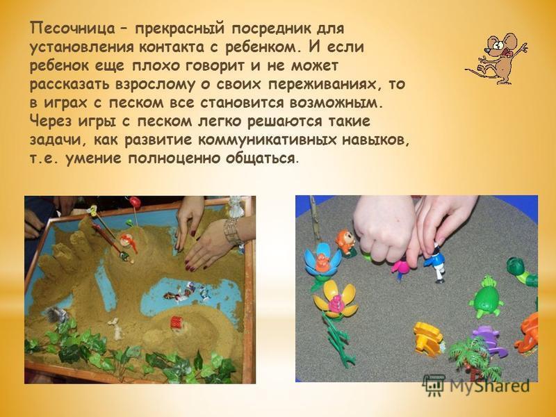 Песочница – прекрасный посредник для установления контакта с ребенком. И если ребенок еще плохо говорит и не может рассказать взрослому о своих переживаниях, то в играх с песком все становится возможным. Через игры с песком легко решаются такие задач