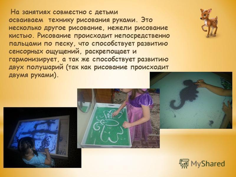 На занятиях совместно с детьми осваиваем технику рисования руками. Это несколько другое рисование, нежели рисование кистью. Рисование происходит непосредственно пальцами по песку, что способствует развитию сенсорных ощущений, раскрепощает и гармонизи