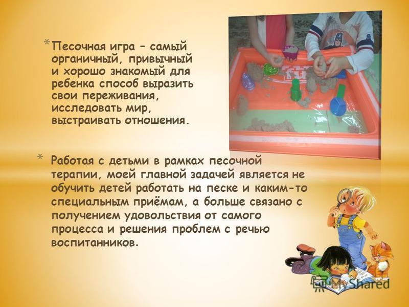 * Песочная игра – самый органичный, привычный и хорошо знакомый для ребенка способ выразить свои переживания, исследовать мир, выстраивать отношения. * Работая с детьми в рамках песочной терапии, моей главной задачей является не обучить детей работат